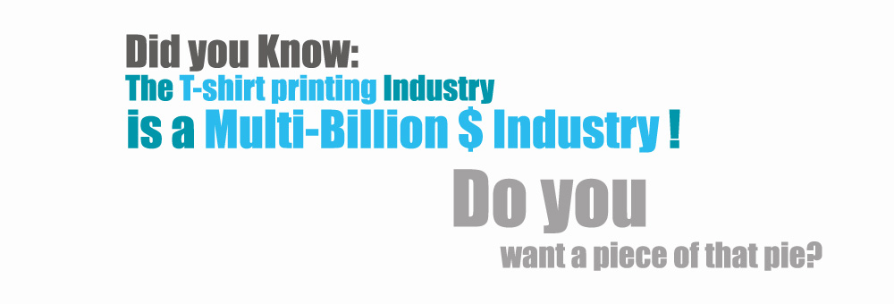 The T-shirt Printing Industry is a multi-billion $ industry